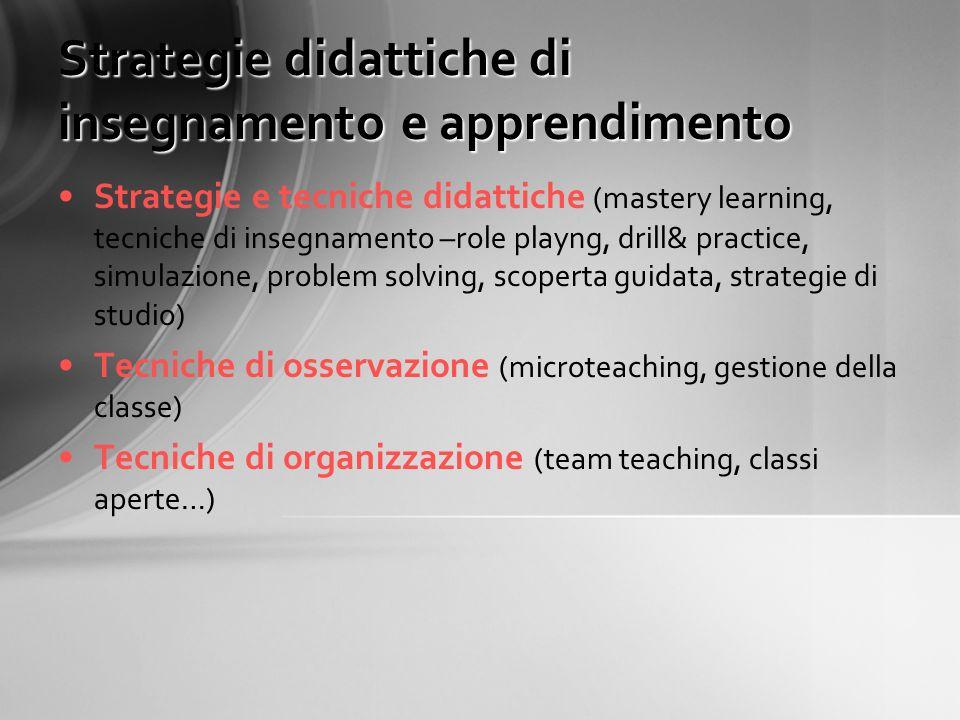 Strategie didattiche di insegnamento e apprendimento Strategie e tecniche didattiche (mastery learning, tecniche di insegnamento –role playng, drill&