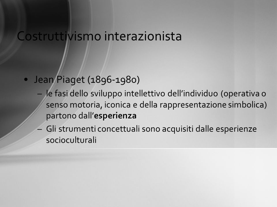 Costruttivismo interazionista Jean Piaget (1896-1980) esperienza –le fasi dello sviluppo intellettivo dellindividuo (operativa o senso motoria, iconic