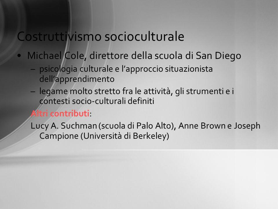 Costruttivismo socioculturale Michael Cole, direttore della scuola di San Diego –psicologia culturale e lapproccio situazionista dellapprendimento –le