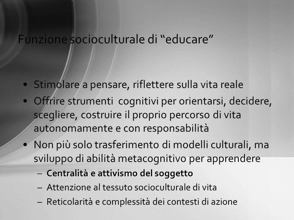 Funzione socioculturale di educare Stimolare a pensare, riflettere sulla vita reale Offrire strumenti cognitivi per orientarsi, decidere, scegliere, c