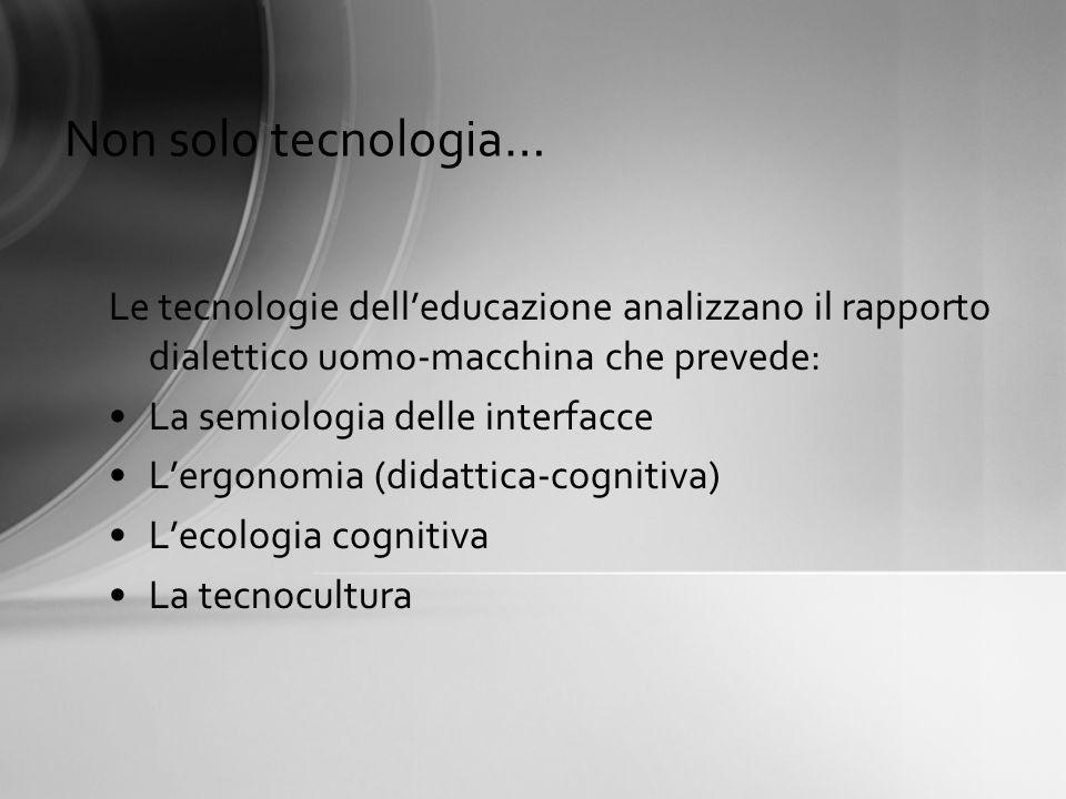 Non solo tecnologia… Le tecnologie delleducazione analizzano il rapporto dialettico uomo-macchina che prevede: La semiologia delle interfacce Lergonom