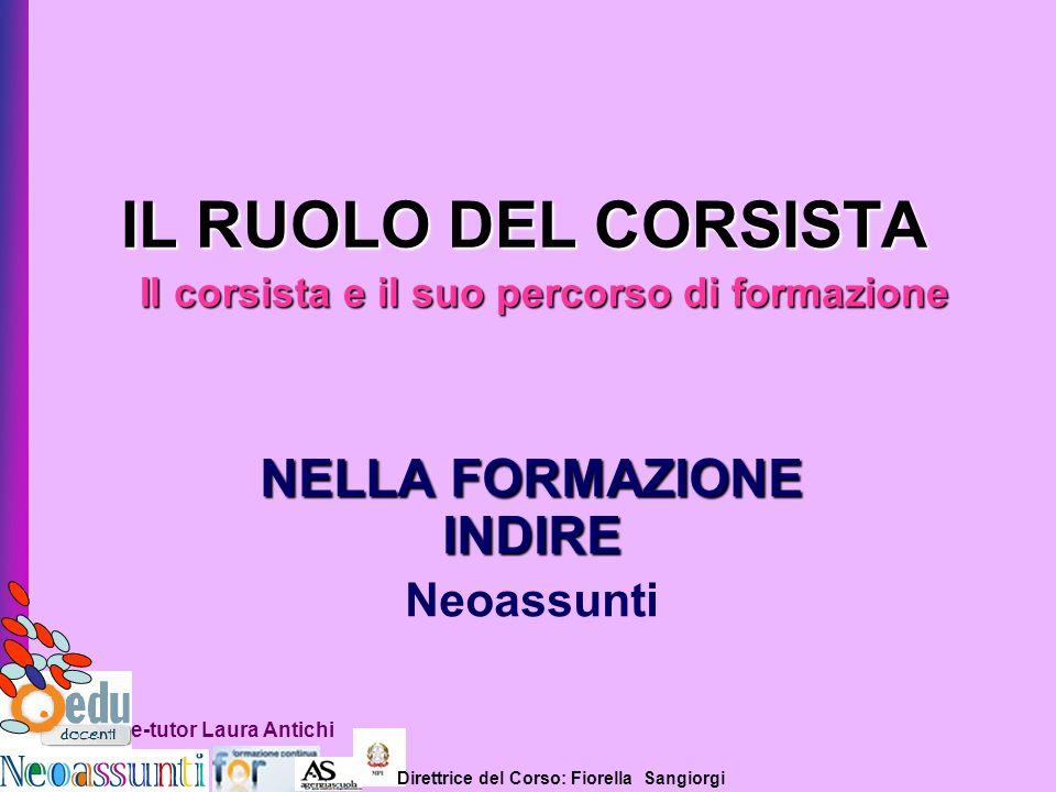 Direttrice del Corso: Fiorella Sangiorgi e-tutor Laura Antichi IL RUOLO DEL CORSISTA NELLA FORMAZIONE INDIRE Neoassunti Il corsista e il suo percorso