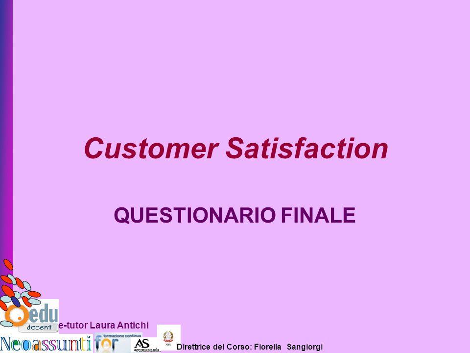 Direttrice del Corso: Fiorella Sangiorgi e-tutor Laura Antichi Customer Satisfaction QUESTIONARIO FINALE