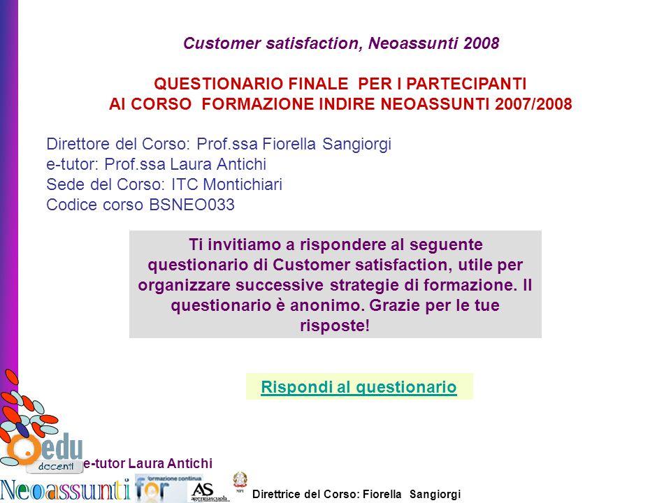 Direttrice del Corso: Fiorella Sangiorgi e-tutor Laura Antichi Customer satisfaction, Neoassunti 2008 QUESTIONARIO FINALE PER I PARTECIPANTI Al CORSO FORMAZIONE INDIRE NEOASSUNTI 2007/2008 Direttore del Corso: Prof.ssa Fiorella Sangiorgi e-tutor: Prof.ssa Laura Antichi Sede del Corso: ITC Montichiari Codice corso BSNEO033 Ti invitiamo a rispondere al seguente questionario di Customer satisfaction, utile per organizzare successive strategie di formazione.