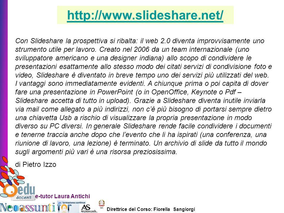 Direttrice del Corso: Fiorella Sangiorgi e-tutor Laura Antichi Con Slideshare la prospettiva si ribalta: il web 2.0 diventa improvvisamente uno strumento utile per lavoro.