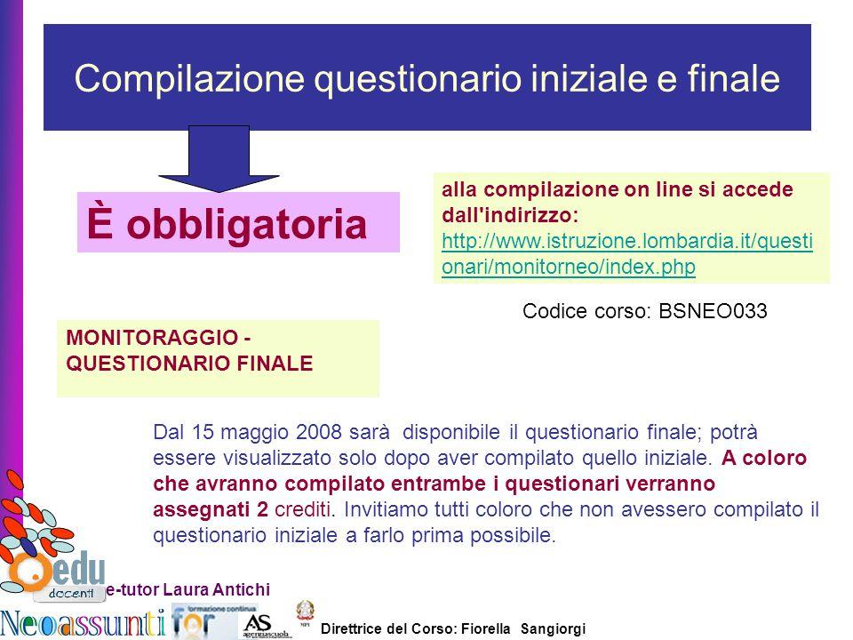 Direttrice del Corso: Fiorella Sangiorgi e-tutor Laura Antichi Compilazione questionario iniziale e finale È obbligatoria alla compilazione on line si accede dall indirizzo: http://www.istruzione.lombardia.it/questi onari/monitorneo/index.php http://www.istruzione.lombardia.it/questi onari/monitorneo/index.php MONITORAGGIO - QUESTIONARIO FINALE Dal 15 maggio 2008 sarà disponibile il questionario finale; potrà essere visualizzato solo dopo aver compilato quello iniziale.
