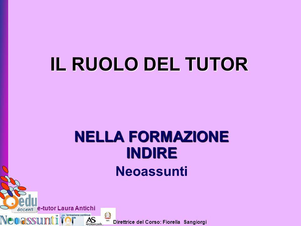 Direttrice del Corso: Fiorella Sangiorgi e-tutor Laura Antichi IL RUOLO DEL TUTOR NELLA FORMAZIONE INDIRE Neoassunti