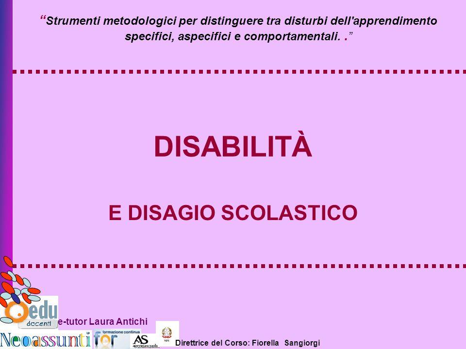 Direttrice del Corso: Fiorella Sangiorgi e-tutor Laura Antichi DISABILITÀ E DISAGIO SCOLASTICO Strumenti metodologici per distinguere tra disturbi del