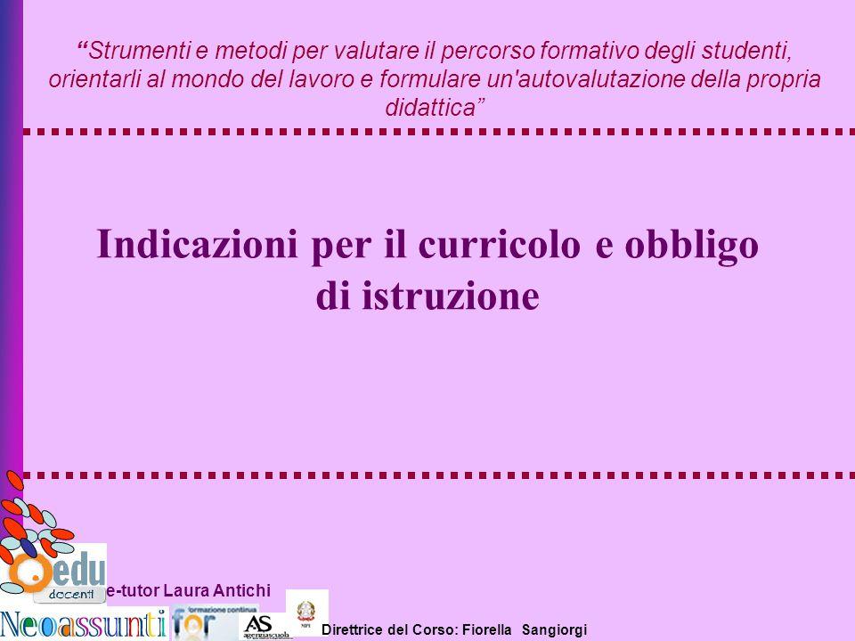 Direttrice del Corso: Fiorella Sangiorgi e-tutor Laura Antichi Indicazioni per il curricolo e obbligo di istruzione Strumenti e metodi per valutare il