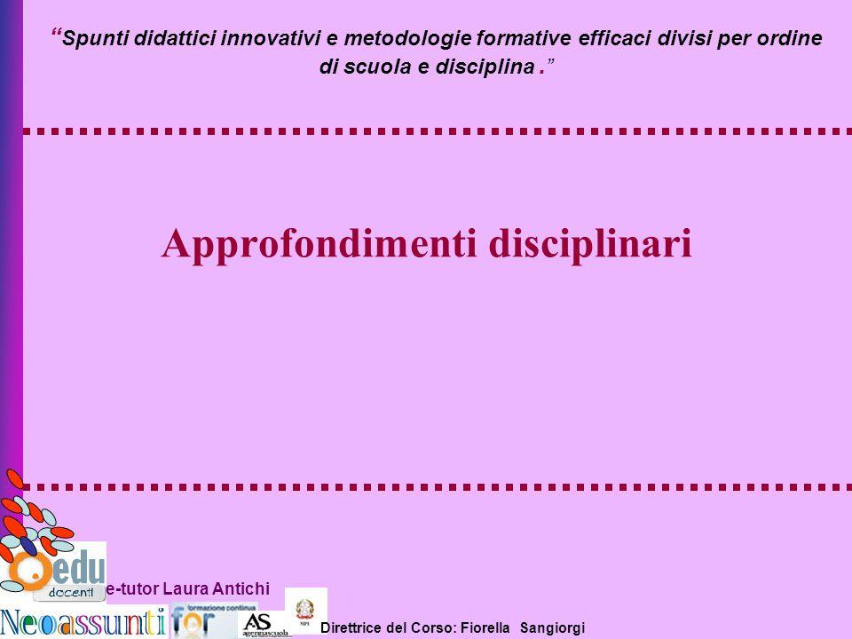 Direttrice del Corso: Fiorella Sangiorgi e-tutor Laura Antichi Approfondimenti disciplinari Spunti didattici innovativi e metodologie formative effica