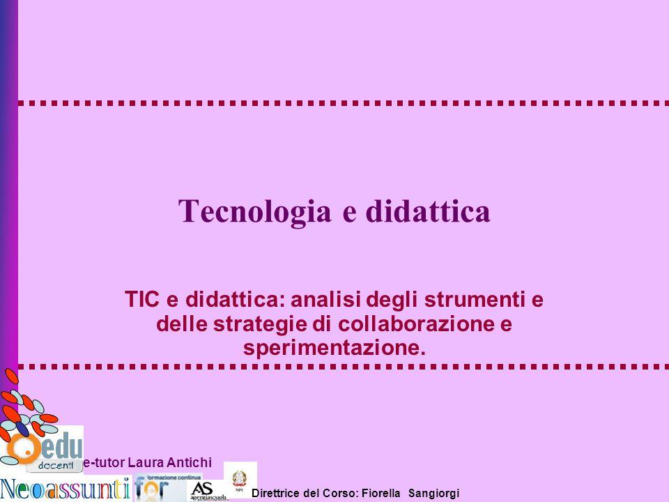 Direttrice del Corso: Fiorella Sangiorgi e-tutor Laura Antichi Tecnologia e didattica TIC e didattica: analisi degli strumenti e delle strategie di co