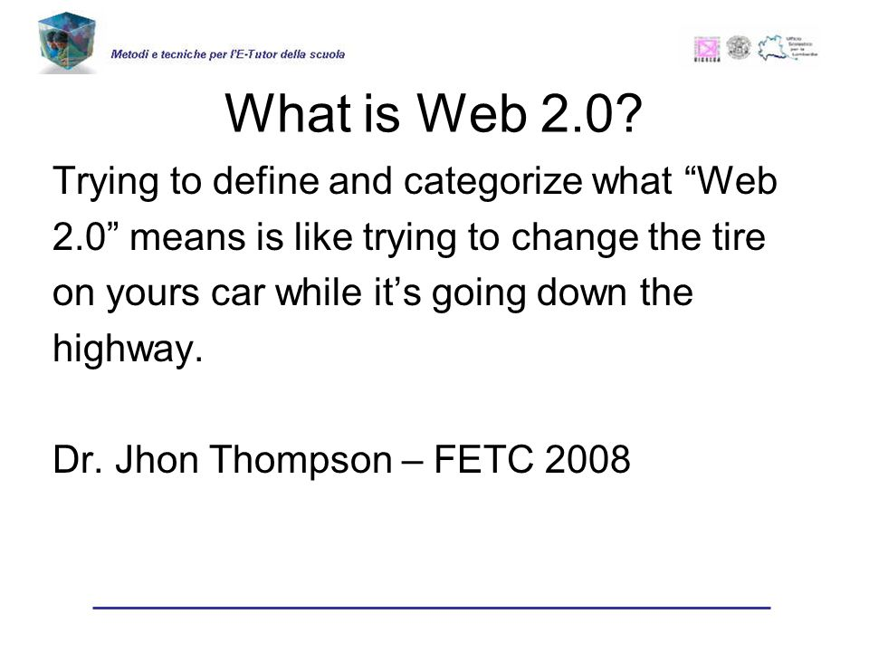 What is Web 2.0? Trying to define and categorize what Web 2.0 means is like trying to change the tire on yours car while its going down the highway. D