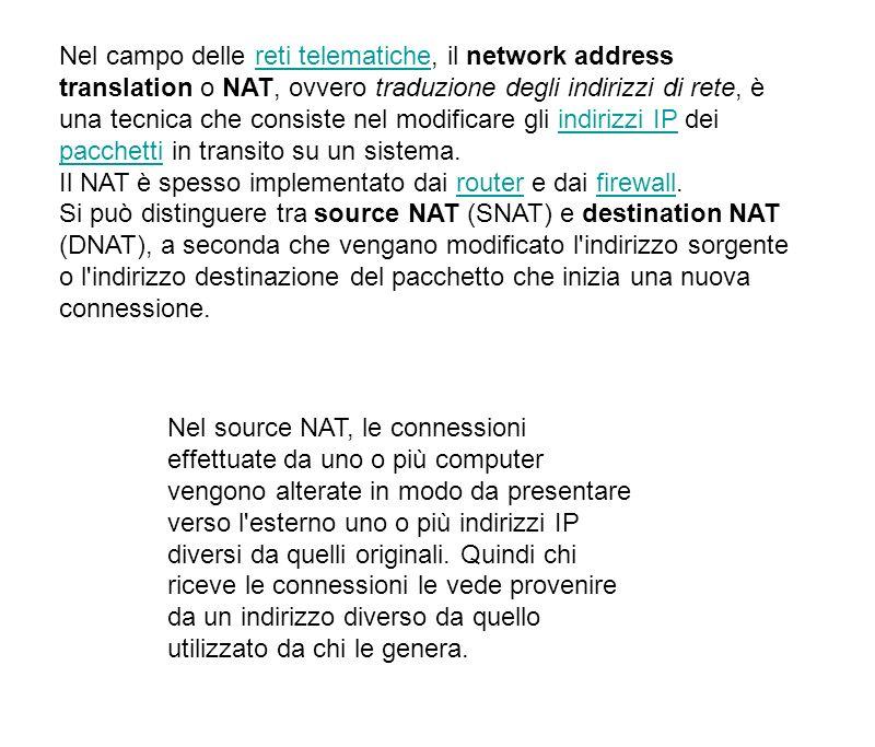 IP masquerading Viene detto IP masquerading un caso particolare di source NAT, in cui le connessioni generate da un insieme di computer vengono presentate verso l esterno con un solo indirizzo IP.