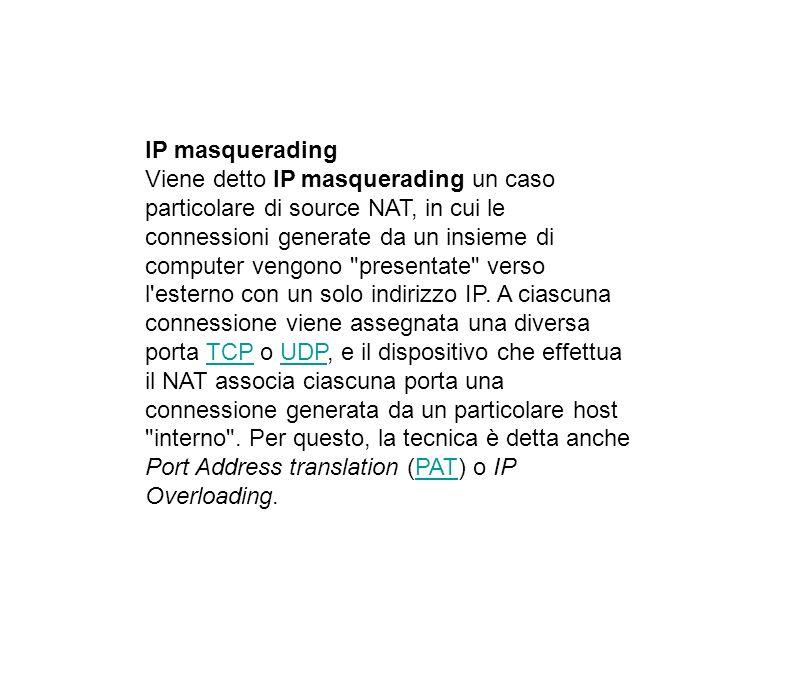 IP masquerading Viene detto IP masquerading un caso particolare di source NAT, in cui le connessioni generate da un insieme di computer vengono