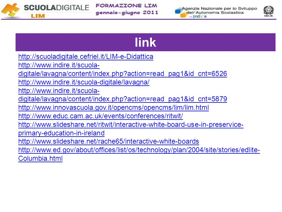 link http://scuoladigitale.cefriel.it/LIM-e-Didattica http://www.indire.it/scuola- digitale/lavagna/content/index.php?action=read_pag1&id_cnt=6526 http://www.indire.it/scuola-digitale/lavagna/ http://www.indire.it/scuola- digitale/lavagna/content/index.php?action=read_pag1&id_cnt=5879 http://www.innovascuola.gov.it/opencms/opencms/lim/lim.html http://www.educ.cam.ac.uk/events/conferences/ritwit/ http://www.slideshare.net/ritwit/interactive-white-board-use-in-preservice- primary-education-in-ireland http://www.slideshare.net/rache65/interactive-white-boards http://www.ed.gov/about/offices/list/os/technology/plan/2004/site/stories/edlite- Columbia.html