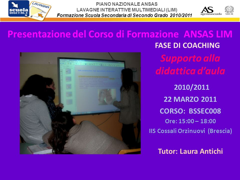 PIANO NAZIONALE ANSAS LAVAGNE INTERATTIVE MULTIMEDIALI (LIM) Formazione Scuola Secondaria di Secondo Grado 2010/2011 Presentazione del Corso di Formaz