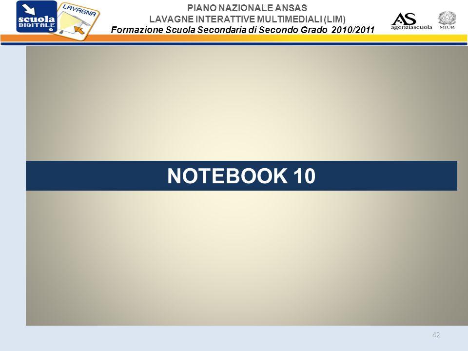 PIANO NAZIONALE ANSAS LAVAGNE INTERATTIVE MULTIMEDIALI (LIM) Formazione Scuola Secondaria di Secondo Grado 2010/2011 42 NOTEBOOK 10
