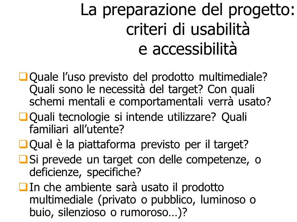 La preparazione del progetto: criteri di usabilità e accessibilità Quale luso previsto del prodotto multimediale? Quali sono le necessità del target?