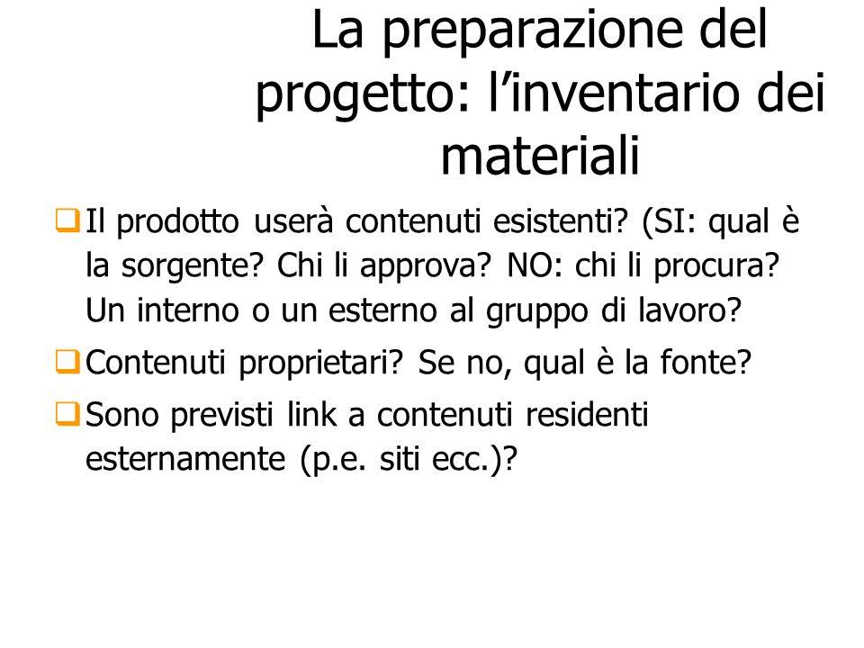 La preparazione del progetto: linventario dei materiali Il prodotto userà contenuti esistenti? (SI: qual è la sorgente? Chi li approva? NO: chi li pro
