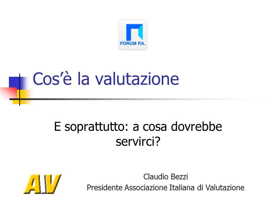 Cosè la valutazione E soprattutto: a cosa dovrebbe servirci? Claudio Bezzi Presidente Associazione Italiana di Valutazione