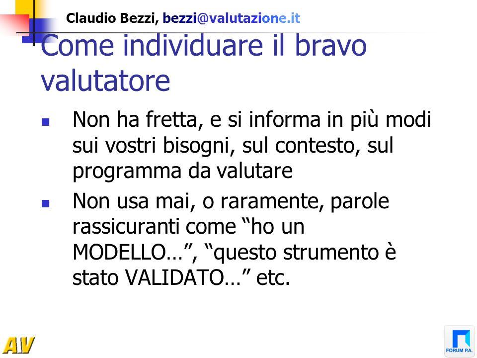 Claudio Bezzi, bezzi@valutazione.it Come individuare il bravo valutatore Non ha fretta, e si informa in più modi sui vostri bisogni, sul contesto, sul