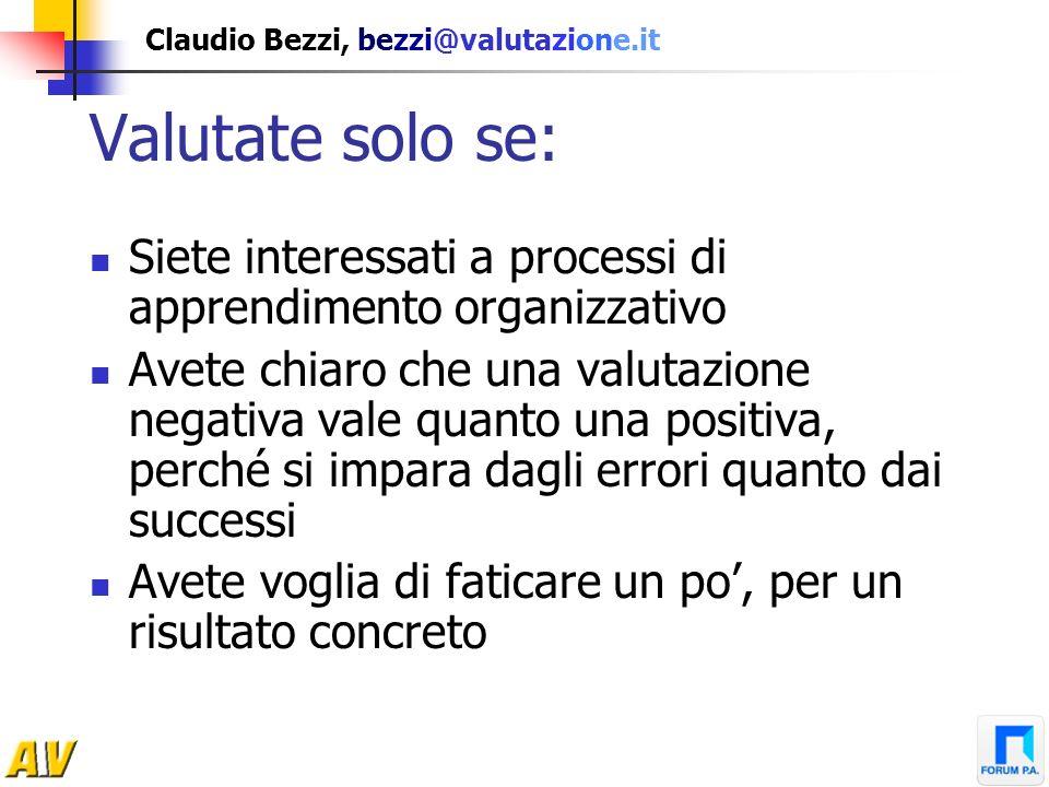 Claudio Bezzi, bezzi@valutazione.it Valutate solo se: Siete interessati a processi di apprendimento organizzativo Avete chiaro che una valutazione neg
