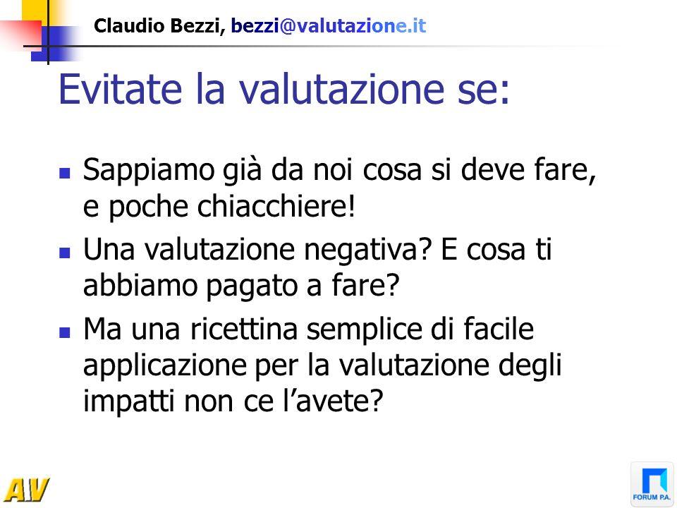 Claudio Bezzi, bezzi@valutazione.it Evitate la valutazione se: Sappiamo già da noi cosa si deve fare, e poche chiacchiere! Una valutazione negativa? E