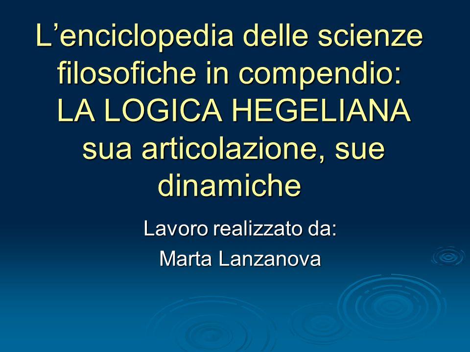 Lenciclopedia delle scienze filosofiche in compendio: LA LOGICA HEGELIANA sua articolazione, sue dinamiche Lavoro realizzato da: Marta Lanzanova