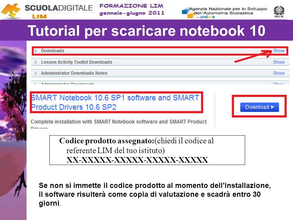 Tutorial per scaricare notebook 10 Codice prodotto assegnato:(chiedi il codice al referente LIM del tuo istituto) XX-XXXXX-XXXXX-XXXXX-XXXXX Se non si immette il codice prodotto al momento dell installazione, il software risulterà come copia di valutazione e scadrà entro 30 giorni.