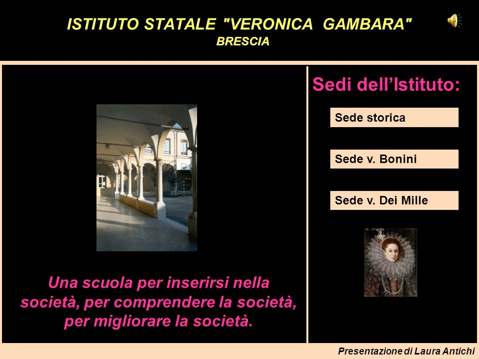 Presentazione di Laura Antichi Sede storica immagini **************************************** La sede principale dellIstituto è in via Gambara n.3, traversa di via Trieste a Brescia in uno dei più significativi edifici storici della città.