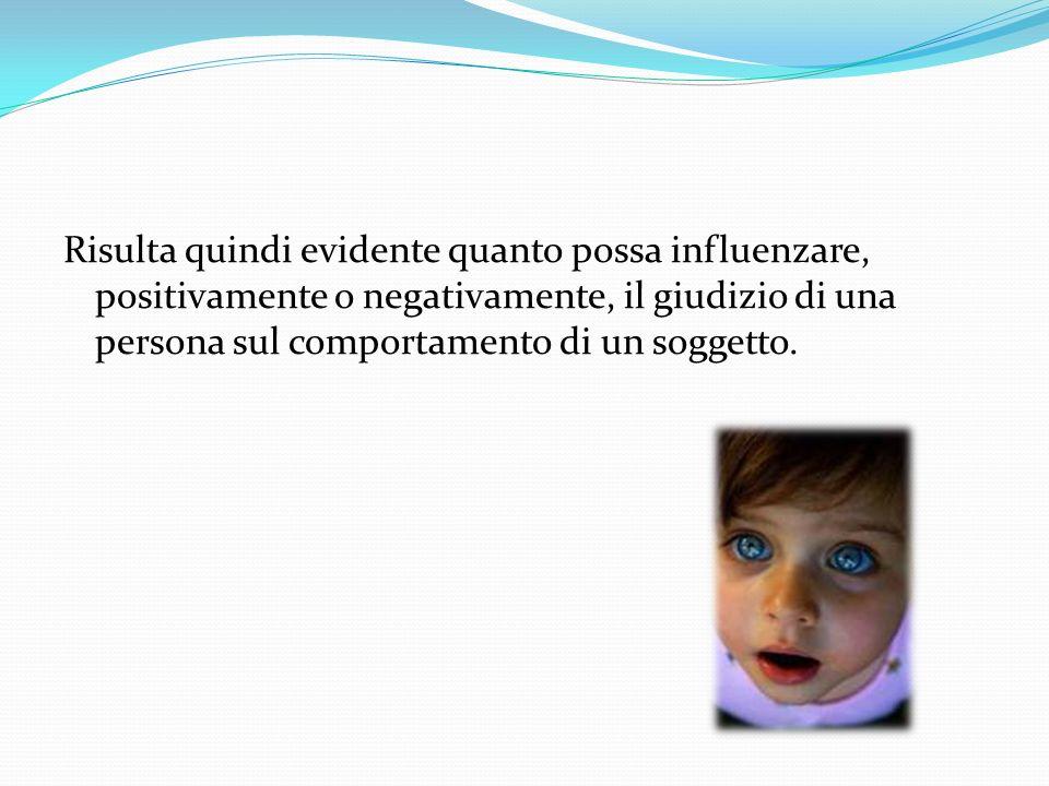 Risulta quindi evidente quanto possa influenzare, positivamente o negativamente, il giudizio di una persona sul comportamento di un soggetto.