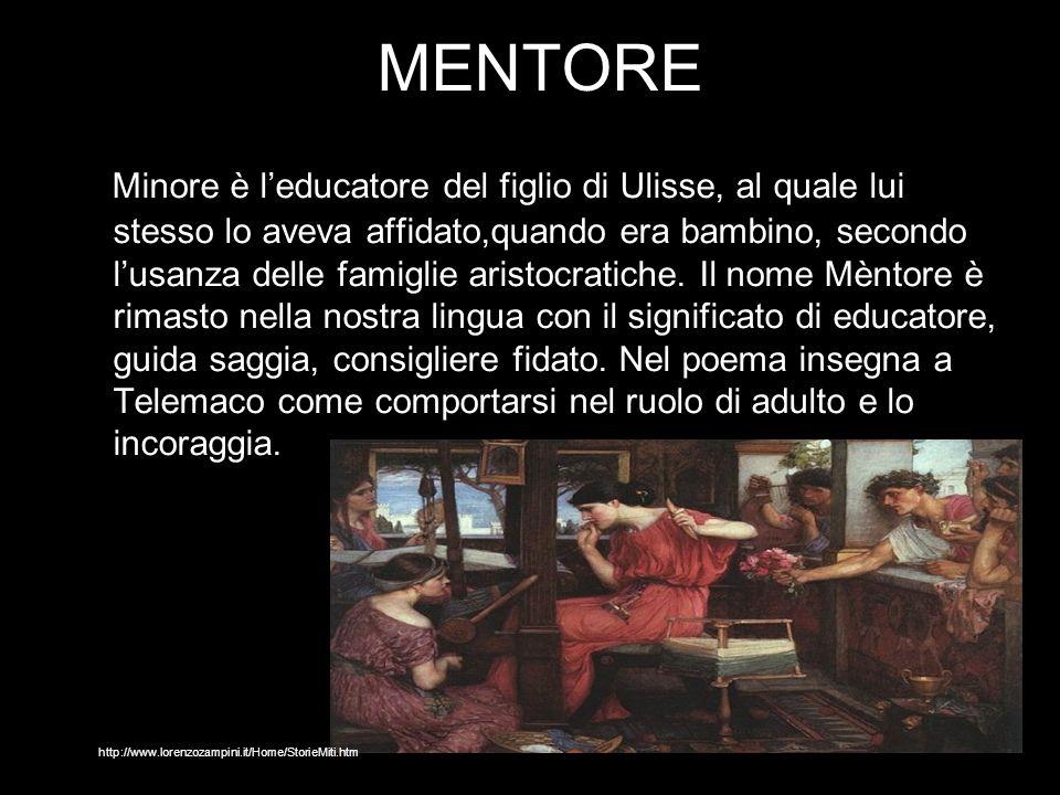 MENTORE Minore è leducatore del figlio di Ulisse, al quale lui stesso lo aveva affidato,quando era bambino, secondo lusanza delle famiglie aristocrati