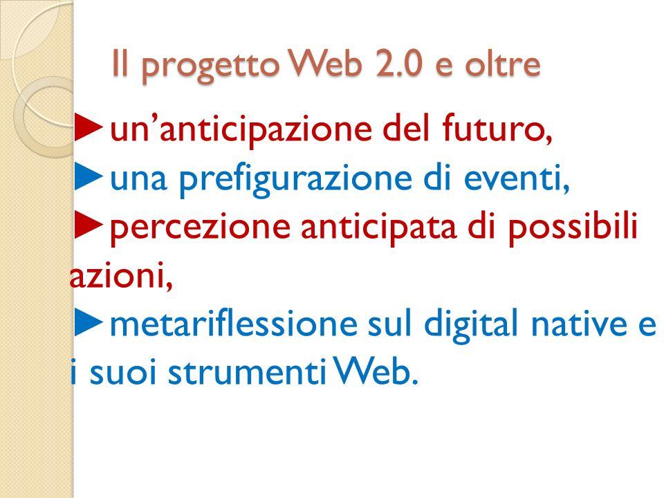 Il progetto Web 2.0 e oltre unanticipazione del futuro, una prefigurazione di eventi, percezione anticipata di possibili azioni, metariflessione sul digital native e i suoi strumenti Web.