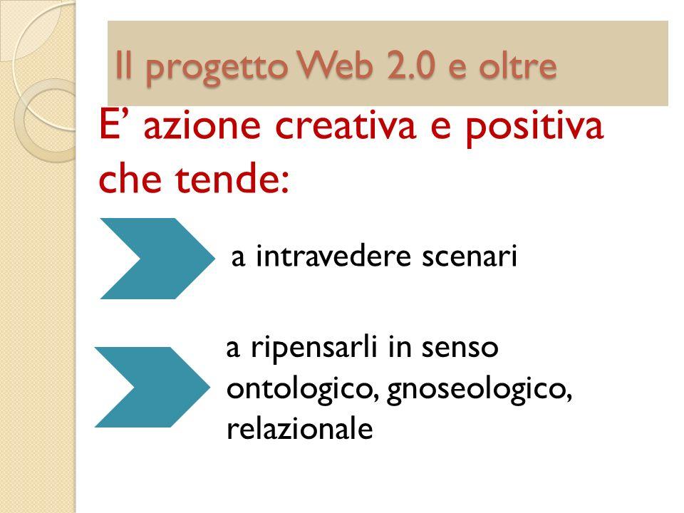 Il progetto Web 2.0 e oltre E azione creativa e positiva che tende: a intravedere scenari a ripensarli in senso ontologico, gnoseologico, relazionale