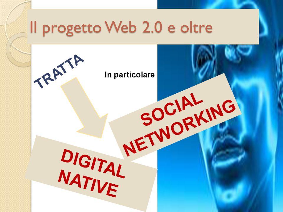 Il progetto Web 2.0 e oltre TRATTA In particolare SOCIAL NETWORKING DIGITAL NATIVE