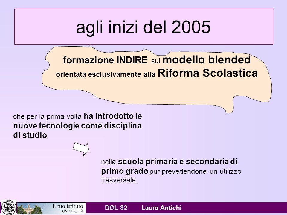 DOL 82 Laura Antichi agli inizi del 2005 formazione INDIRE sul modello blended orientata esclusivamente alla Riforma Scolastica che per la prima volta ha introdotto le nuove tecnologie come disciplina di studio nella scuola primaria e secondaria di primo grado pur prevedendone un utilizzo trasversale.