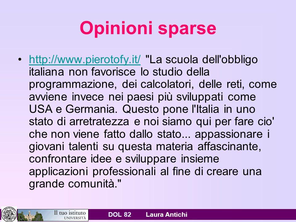 DOL 82 Laura Antichi Opinioni sparse http://www.pierotofy.it/ La scuola dell obbligo italiana non favorisce lo studio della programmazione, dei calcolatori, delle reti, come avviene invece nei paesi più sviluppati come USA e Germania.