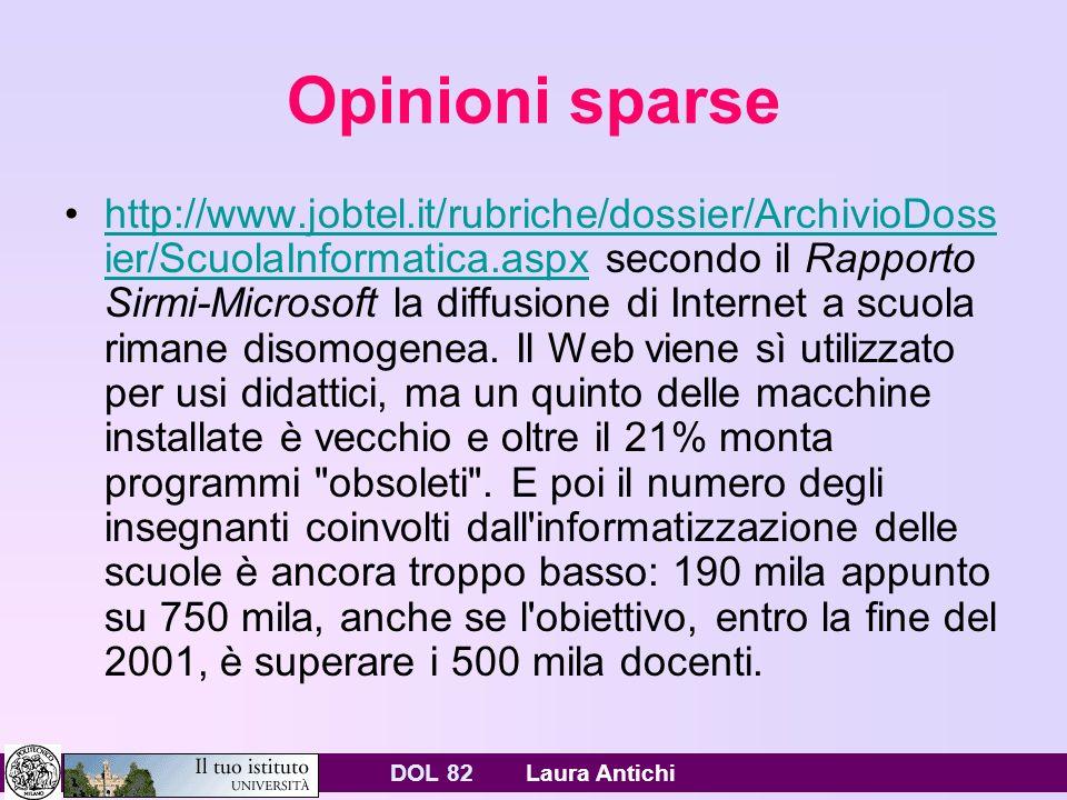 DOL 82 Laura Antichi Opinioni sparse http://www.jobtel.it/rubriche/dossier/ArchivioDoss ier/ScuolaInformatica.aspx secondo il Rapporto Sirmi-Microsoft la diffusione di Internet a scuola rimane disomogenea.