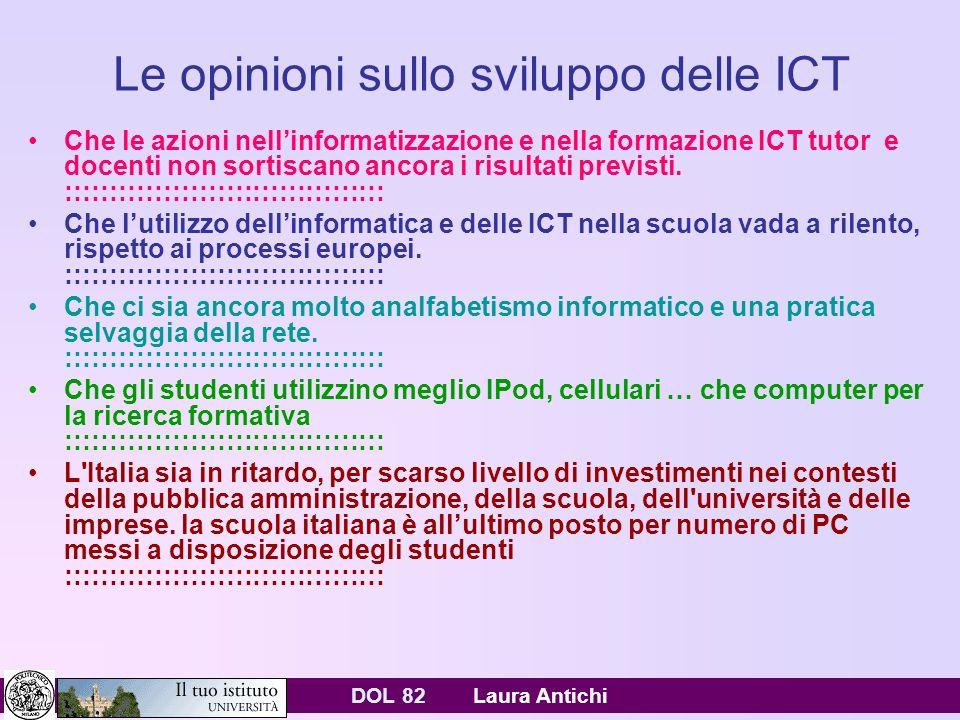 DOL 82 Laura Antichi Le opinioni sullo sviluppo delle ICT Che le azioni nellinformatizzazione e nella formazione ICT tutor e docenti non sortiscano ancora i risultati previsti.