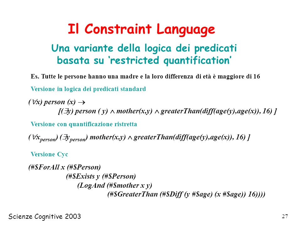 Scienze Cognitive 2003 27 Il Constraint Language Una variante della logica dei predicati basata su restricted quantification Es.
