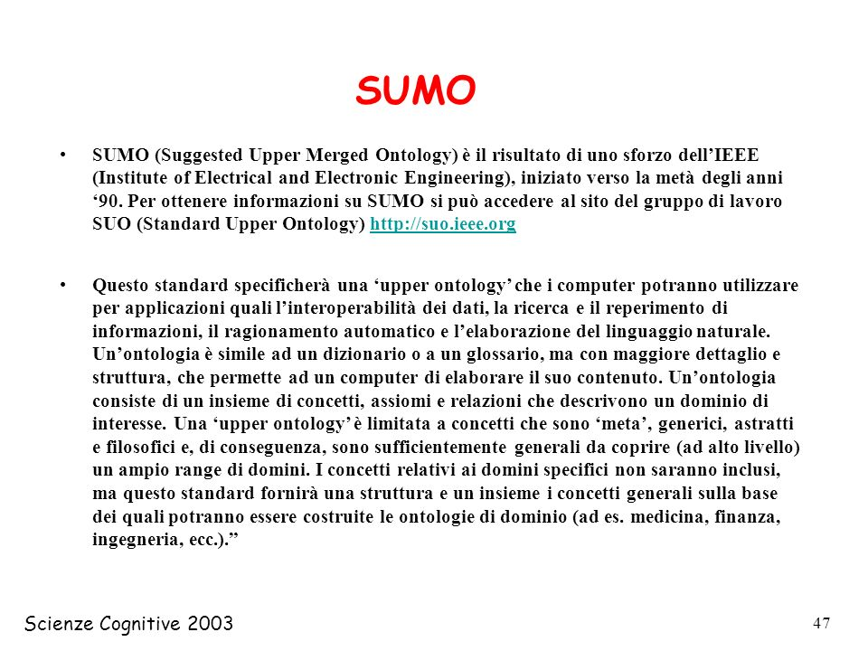Scienze Cognitive 2003 47 SUMO (Suggested Upper Merged Ontology) è il risultato di uno sforzo dellIEEE (Institute of Electrical and Electronic Engineering), iniziato verso la metà degli anni 90.