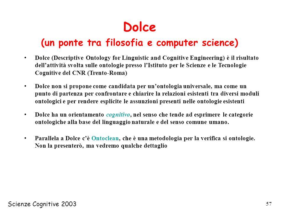 Scienze Cognitive 2003 57 Dolce (un ponte tra filosofia e computer science) Dolce (Descriptive Ontology for Linguistic and Cognitive Engineering) è il