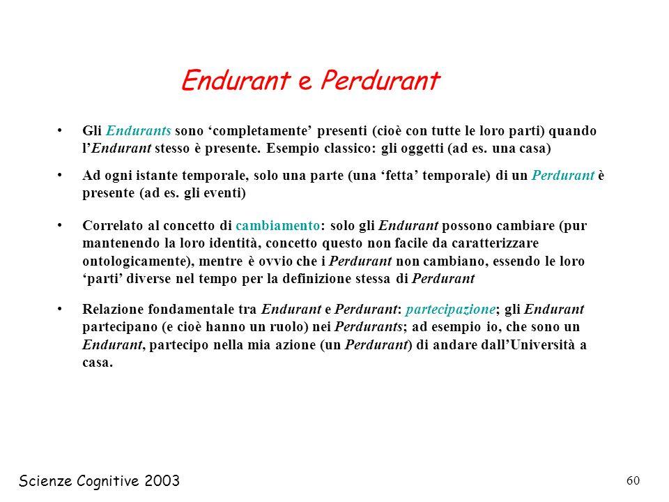 Scienze Cognitive 2003 60 Endurant e Perdurant Gli Endurants sono completamente presenti (cioè con tutte le loro parti) quando lEndurant stesso è pres