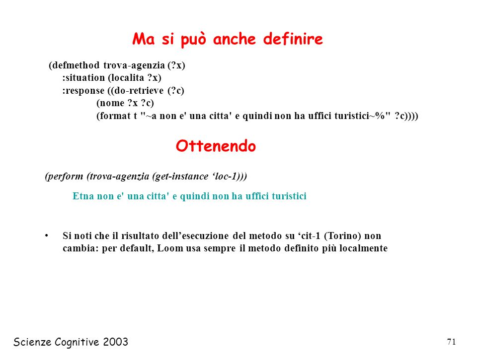 Scienze Cognitive 2003 71 (defmethod trova-agenzia (?x) :situation (localita ?x) :response ((do-retrieve (?c) (nome ?x ?c) (format t