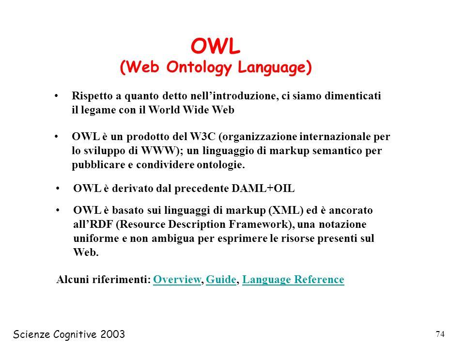 Scienze Cognitive 2003 74 OWL (Web Ontology Language) Rispetto a quanto detto nellintroduzione, ci siamo dimenticati il legame con il World Wide Web O