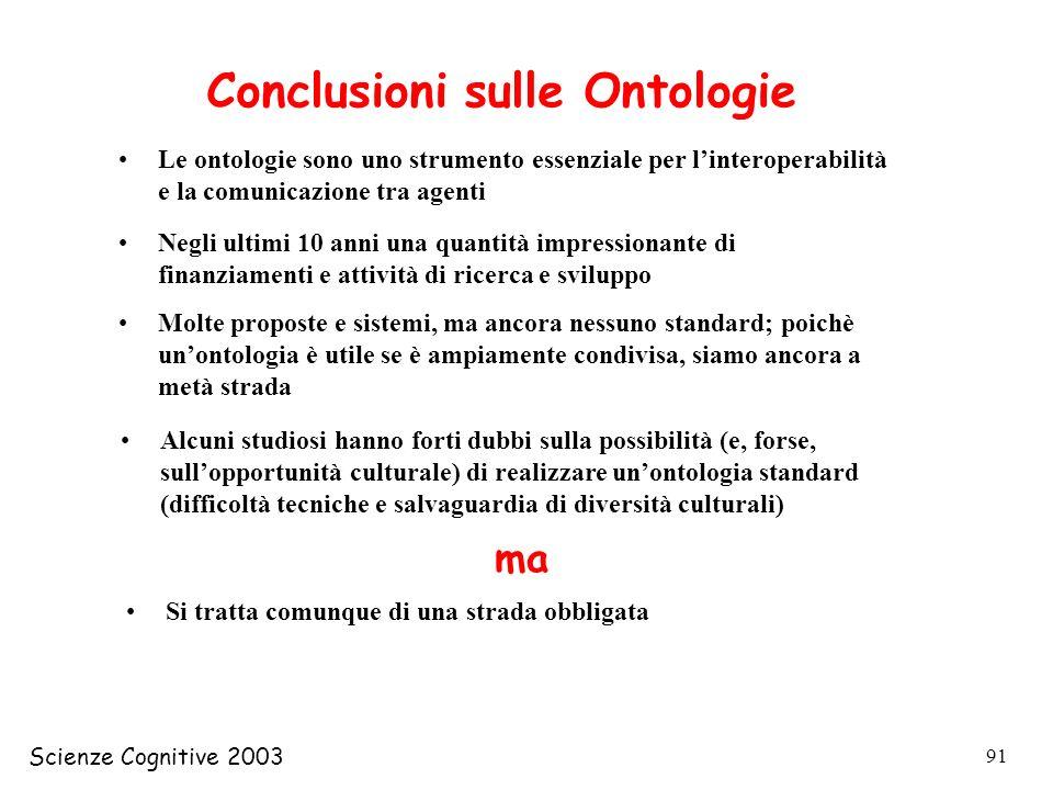 Scienze Cognitive 2003 91 Conclusioni sulle Ontologie Le ontologie sono uno strumento essenziale per linteroperabilità e la comunicazione tra agenti N