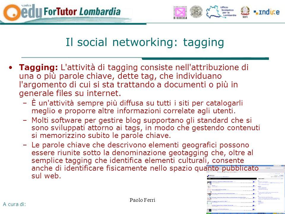 A cura di: Paolo Ferri Il social networking: tagging Tagging: L attività di tagging consiste nell attribuzione di una o più parole chiave, dette tag, che individuano l argomento di cui si sta trattando a documenti o più in generale files su internet.