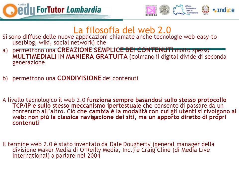 La filosofia del web 2.0 Si sono diffuse delle nuove applicazioni chiamate anche tecnologie web-easy-to use(blog, wiki, social network) che a)permettono una CREAZIONE SEMPLICE DEI CONTENUTI molto spesso MULTIMEDIALI IN MANIERA GRATUITA (c olmano il digital divide di seconda generazione b)permettono una CONDIVISIONE dei contenuti A livello tecnologico il web 2.0 funziona sempre basandosi sullo stesso protocollo TCP/IP e sullo stesso meccanismo ipertestuale che consente di passare da un contenuto allaltro.