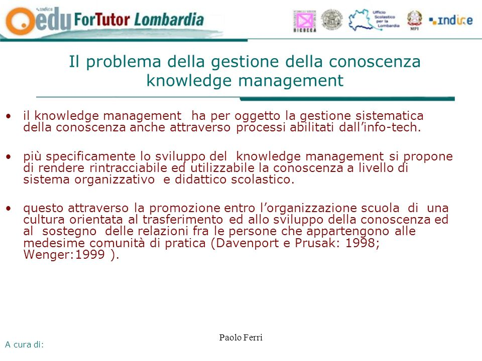 A cura di: Paolo Ferri Il problema della gestione della conoscenza knowledge management il knowledge management ha per oggetto la gestione sistematica della conoscenza anche attraverso processi abilitati dallinfo-tech.
