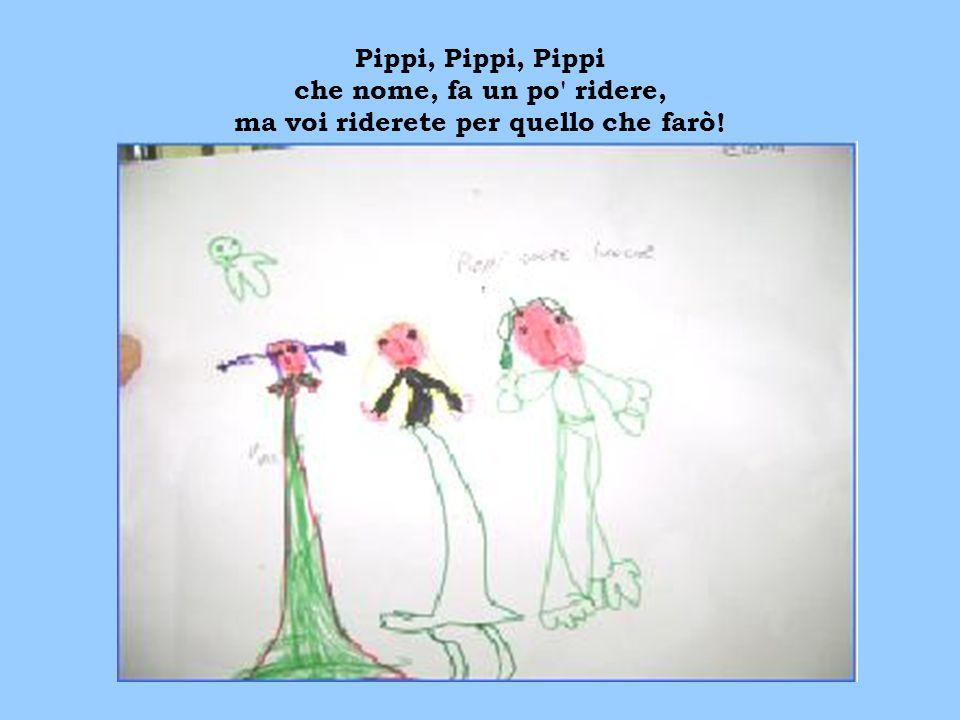 Pippi, Pippi, Pippi che nome, fa un po' ridere, ma voi riderete per quello che farò!